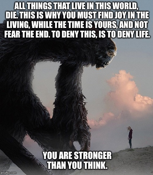 I Kill Giants: Embrace Life | ALL THINGS THAT LIVE IN THIS WORLD, DIE. THIS IS WHY YOU MUST FIND JOY IN THE LIVING, WHILE THE TIME IS YOURS, AND NOT FEAR THE END. TO DENY | image tagged in i kill giants,inspiration,loss,embrace life | made w/ Imgflip meme maker