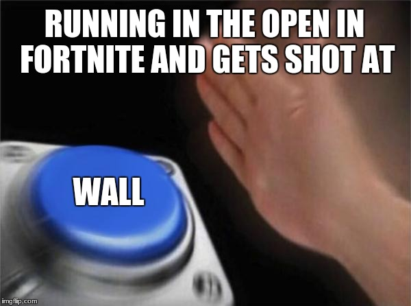 Blank Nut Button Meme | RUNNING IN THE OPEN IN FORTNITE AND GETS SHOT AT WALL | image tagged in memes,blank nut button | made w/ Imgflip meme maker