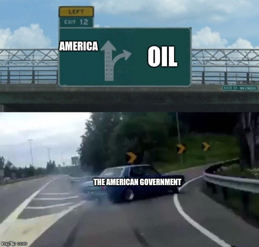 Left Exit 12 Off Ramp Meme | AMERICA OIL THE AMERICAN GOVERNMENT | image tagged in memes,left exit 12 off ramp | made w/ Imgflip meme maker