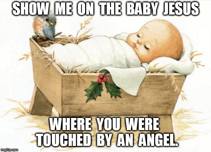 Show me on the Baby Jesus where you were touched by an angel | SHOW  ME  ON  THE  BABY  JESUS WHERE  YOU  WERE  TOUCHED  BY  AN  ANGEL. | image tagged in baby jesus in the manger,touched by an angel | made w/ Imgflip meme maker