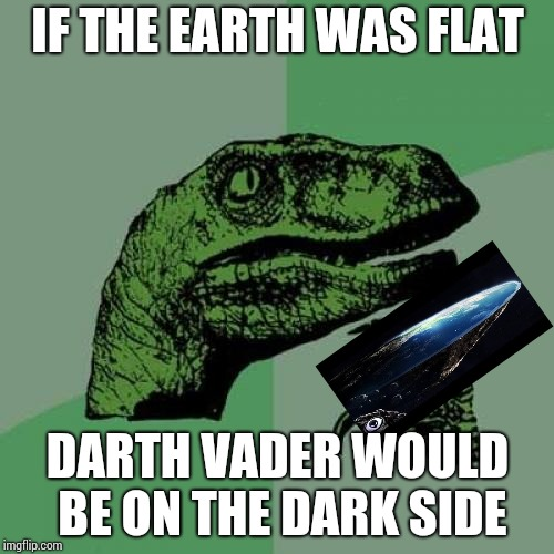 Philosoraptor Meme | IF THE EARTH WAS FLAT DARTH VADER WOULD BE ON THE DARK SIDE | image tagged in memes,philosoraptor | made w/ Imgflip meme maker