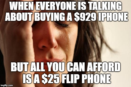 First World Problems Meme | WHEN EVERYONE IS TALKING ABOUT BUYING A $929 IPHONE BUT ALL YOU CAN AFFORD IS A $25 FLIP PHONE | image tagged in memes,first world problems | made w/ Imgflip meme maker
