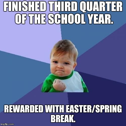 Spring Break Prize | FINISHED THIRD QUARTER OF THE SCHOOL YEAR. REWARDED WITH EASTER/SPRING BREAK. | image tagged in memes,success kid,spring break | made w/ Imgflip meme maker