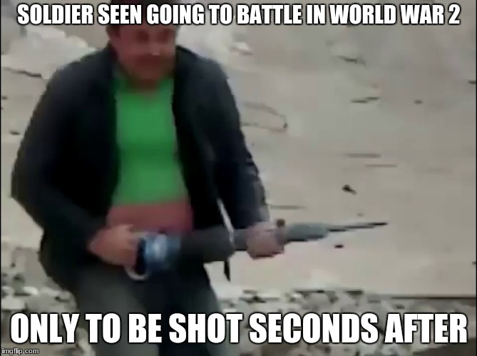 THIS WILL MAKE YOU CRY! | SOLDIER SEEN GOING TO BATTLE IN WORLD WAR 2 ONLY TO BE SHOT SECONDS AFTER | image tagged in world war 2,soldier | made w/ Imgflip meme maker