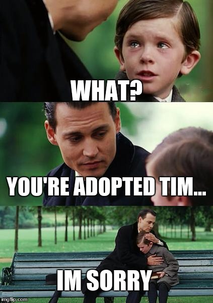 Finding Neverland | WHAT? YOU'RE ADOPTED TIM... IM SORRY | image tagged in memes,finding neverland | made w/ Imgflip meme maker