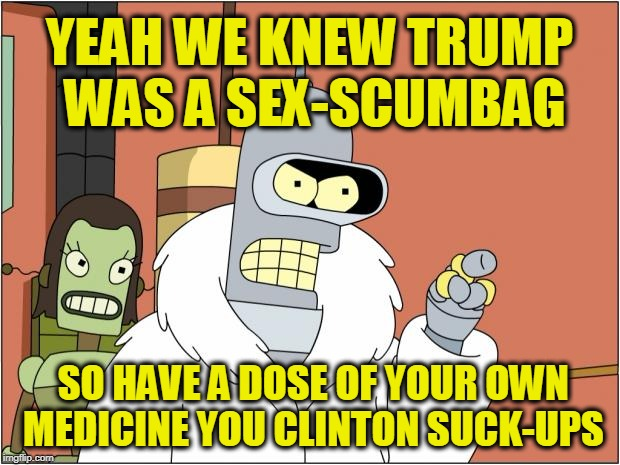 Bender Addresses the Main Stream Media | YEAH WE KNEW TRUMP WAS A SEX-SCUMBAG SO HAVE A DOSE OF YOUR OWN MEDICINE YOU CLINTON SUCK-UPS | image tagged in memes,bender | made w/ Imgflip meme maker