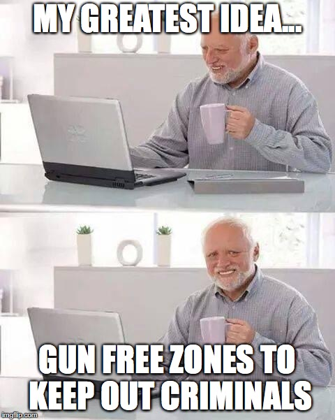 Hide the Pain Harold Meme | MY GREATEST IDEA... GUN FREE ZONES TO KEEP OUT CRIMINALS | image tagged in memes,hide the pain harold | made w/ Imgflip meme maker