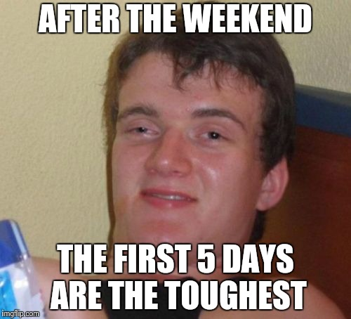 Then it's all downhill | AFTER THE WEEKEND THE FIRST 5 DAYS ARE THE TOUGHEST | image tagged in memes,10 guy,weekend,mondays,friday | made w/ Imgflip meme maker