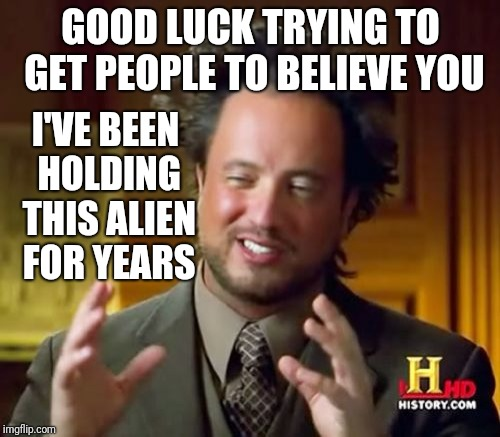 Ancient Aliens Meme | GOOD LUCK TRYING TO GET PEOPLE TO BELIEVE YOU I'VE BEEN HOLDING THIS ALIEN FOR YEARS | image tagged in memes,ancient aliens | made w/ Imgflip meme maker