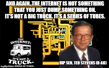 Dead memes week! A thecoffeemaster and SilicaSandwhich extravaganza (March 23-29) | AND AGAIN, THE INTERNET IS NOT SOMETHING THAT YOU JUST DUMP SOMETHING ON. IT'S NOT A BIG TRUCK. IT'S A SERIES OF TUBES. RIP SEN. TED STEVENS | image tagged in series of tubes,dead memes week,ted stevens,not a big truck | made w/ Imgflip meme maker