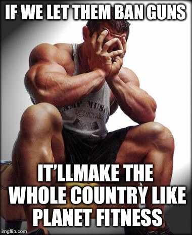 Depressed Bodybuilder | IF WE LET THEM BAN GUNS IT'LLMAKE THE WHOLE COUNTRY LIKE PLANET FITNESS | image tagged in depressed bodybuilder,bodybuilding,memes,bad pun,do you even lift,second amendment | made w/ Imgflip meme maker
