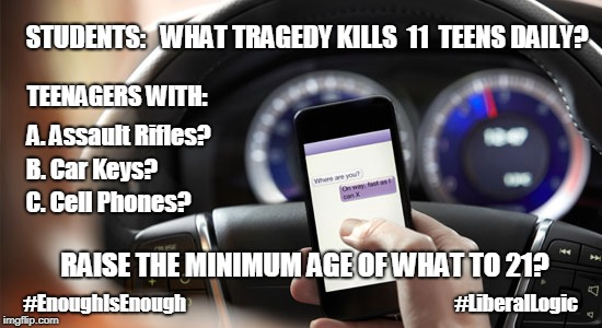 #EnoughisEnough #LiberalLogic #MarchForOurLives Don't #TextnDrive #RaiseLegalAge? Texting and Driving Accident Statistics  | STUDENTS:   WHAT TRAGEDY KILLS  11  TEENS DAILY? A. Assault Rifles? B. Car Keys? C. Cell Phones? TEENAGERS WITH: RAISE THE MINIMUM AGE OF WH | image tagged in texting and driving,gun control,lethal weapon,david hogg,liberal logic,enough is enough | made w/ Imgflip meme maker