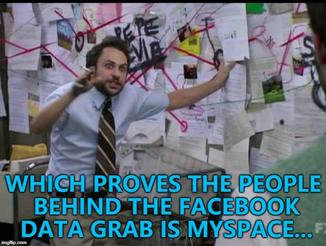 Stranger things have happened... :) | WHICH PROVES THE PEOPLE BEHIND THE FACEBOOK DATA GRAB IS MYSPACE... | image tagged in trying to explain,memes,facebook,myspace | made w/ Imgflip meme maker