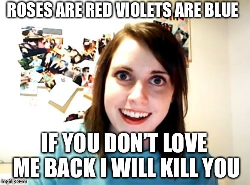 Overly Attached Girlfriend Meme | ROSES ARE RED VIOLETS ARE BLUE IF YOU DON'T LOVE ME BACK I WILL KILL YOU | image tagged in memes,overly attached girlfriend | made w/ Imgflip meme maker