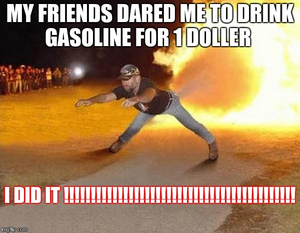 fire fart | MY FRIENDS DARED ME TO DRINK GASOLINE FOR 1 DOLLER I DID IT !!!!!!!!!!!!!!!!!!!!!!!!!!!!!!!!!!!!!!!!!!! | image tagged in fire fart | made w/ Imgflip meme maker