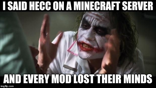 And everybody loses their minds Meme | I SAID HECC ON A MINECRAFT SERVER AND EVERY MOD LOST THEIR MINDS | image tagged in memes,and everybody loses their minds | made w/ Imgflip meme maker