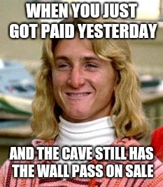 Spicoli  | WHEN YOU JUST GOT PAID YESTERDAY AND THE CAVE STILL HAS THE WALL PASS ON SALE | image tagged in spicoli | made w/ Imgflip meme maker