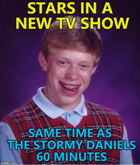 Nobody's watching that... :) | STARS IN A NEW TV SHOW SAME TIME AS THE STORMY DANIELS 60 MINUTES | image tagged in memes,bad luck brian,stormy daniels,60 minutes | made w/ Imgflip meme maker