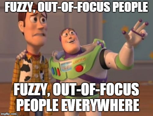 X, X Everywhere Meme | FUZZY, OUT-OF-FOCUS PEOPLE FUZZY, OUT-OF-FOCUS PEOPLE EVERYWHERE | image tagged in memes,x x everywhere | made w/ Imgflip meme maker