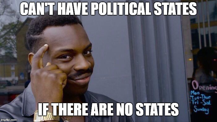 Roll Safe Think About It Meme | CAN'T HAVE POLITICAL STATES IF THERE ARE NO STATES | image tagged in memes,roll safe think about it | made w/ Imgflip meme maker