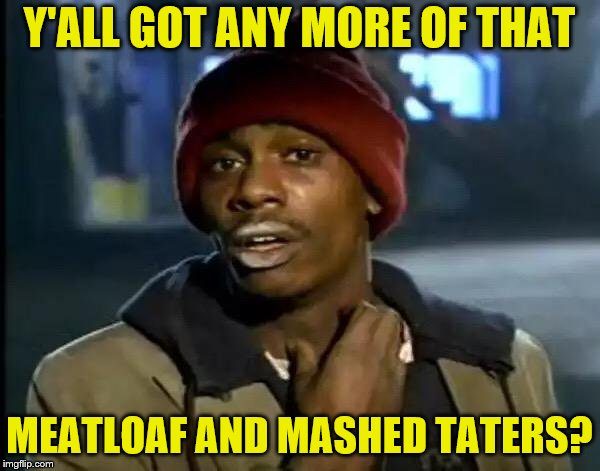 Y'all Got Any More Of That Meme | Y'ALL GOT ANY MORE OF THAT MEATLOAF AND MASHED TATERS? | image tagged in memes,y'all got any more of that | made w/ Imgflip meme maker