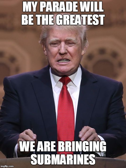 Donald Trump | MY PARADE WILL BE THE GREATEST WE ARE BRINGING SUBMARINES | image tagged in donald trump | made w/ Imgflip meme maker