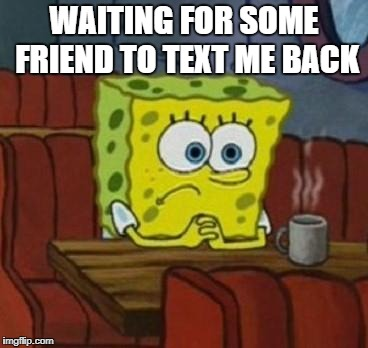 Lonely Spongebob | WAITING FOR SOME FRIEND TO TEXT ME BACK | image tagged in lonely spongebob | made w/ Imgflip meme maker