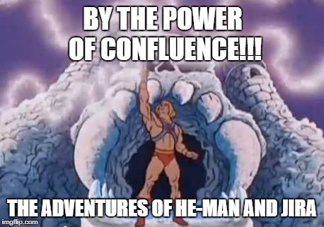 By the power of Confluence! | BY THE POWER OF CONFLUENCE!!! THE ADVENTURES OF HE-MAN AND JIRA | image tagged in heman,jira,confluence,he-man,scrum | made w/ Imgflip meme maker