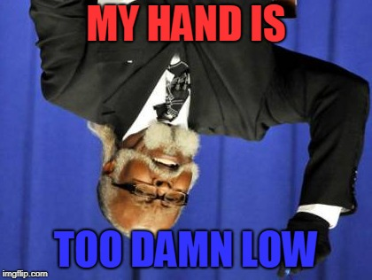 Too Damn High | MY HAND IS TOO DAMN LOW | image tagged in memes,too damn high | made w/ Imgflip meme maker
