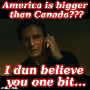 Liam Neeson Taken | America is bigger than Canada??? I dun believe you one bit... | image tagged in memes,liam neeson taken | made w/ Imgflip meme maker