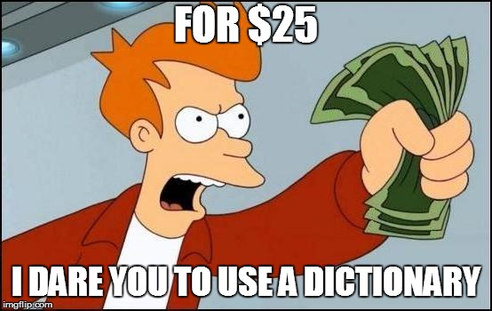FOR $25 I DARE YOU TO USE A DICTIONARY | made w/ Imgflip meme maker