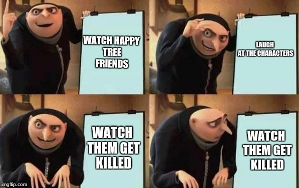 Gru's Plan | WATCH HAPPY TREE FRIENDS LAUGH AT THE CHARACTERS WATCH THEM GET KILLED WATCH THEM GET KILLED | image tagged in gru's plan | made w/ Imgflip meme maker