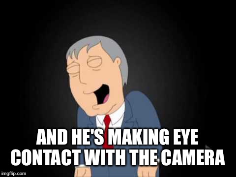 AND HE'S MAKING EYE CONTACT WITH THE CAMERA | made w/ Imgflip meme maker