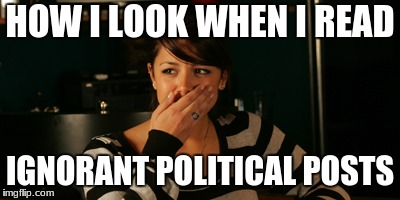 HOW I LOOK WHEN I READ IGNORANT POLITICAL POSTS | image tagged in politics | made w/ Imgflip meme maker
