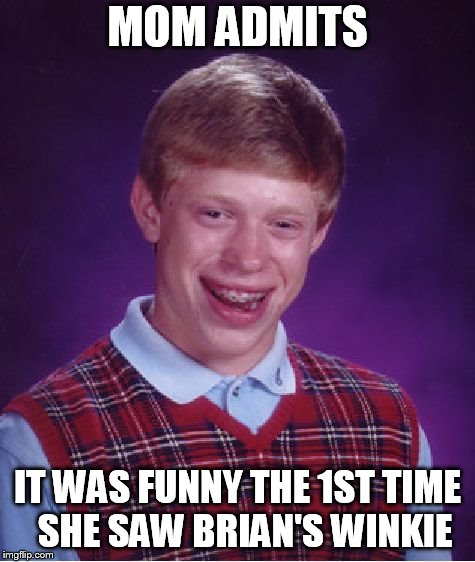 Bad Luck Brian Meme | MOM ADMITS IT WAS FUNNY THE 1ST TIME  SHE SAW BRIAN'S WINKIE | image tagged in memes,bad luck brian | made w/ Imgflip meme maker