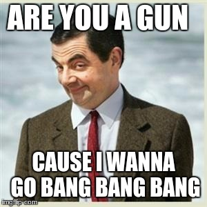 Mr Bean Smirk | ARE YOU A GUN CAUSE I WANNA GO BANG BANG BANG | image tagged in mr bean smirk | made w/ Imgflip meme maker