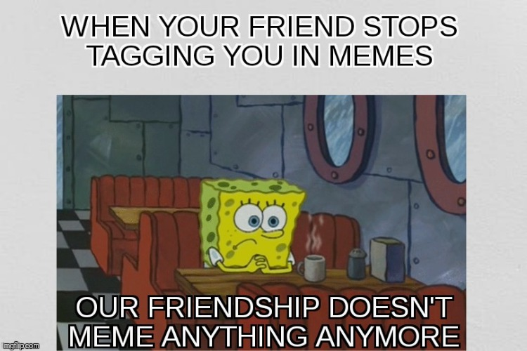 Our Friendship Is Memeingless | image tagged in memes,spongebob | made w/ Imgflip meme maker