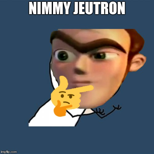 Nimmy Jeutron | NIMMY JEUTRON | image tagged in jimmy neutron,nimmy jeutron,stupid,dumb,memes,rare | made w/ Imgflip meme maker