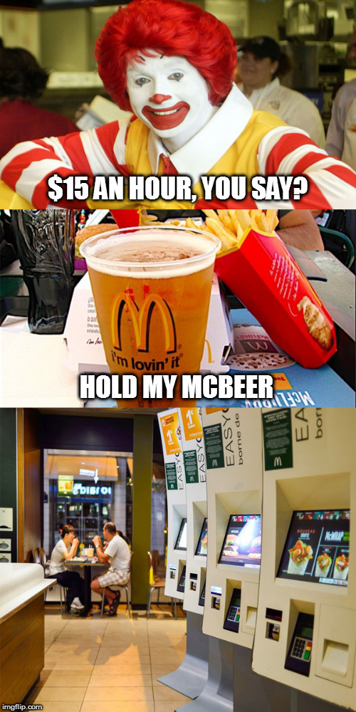 Hold my McBeer | $15 AN HOUR, YOU SAY? HOLD MY MCBEER | image tagged in memes | made w/ Imgflip meme maker