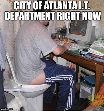 Toilet Computer | CITY OF ATLANTA I.T. DEPARTMENT RIGHT NOW | image tagged in toilet computer | made w/ Imgflip meme maker