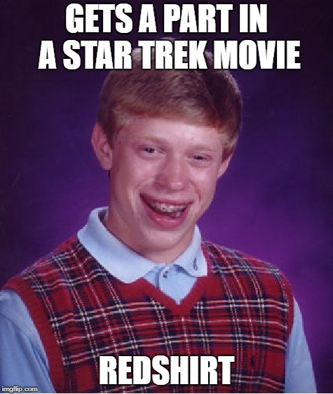 Bad Luck Brian Meme |  GETS A PART IN A STAR TREK MOVIE; REDSHIRT | image tagged in memes,bad luck brian | made w/ Imgflip meme maker
