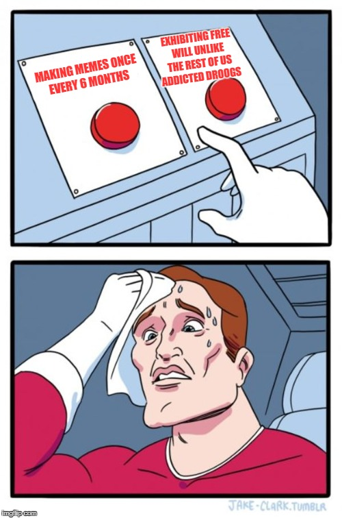 Two Buttons Meme | MAKING MEMES ONCE EVERY 6 MONTHS EXHIBITING FREE WILL UNLIKE THE REST OF US ADDICTED DROOGS | image tagged in memes,two buttons | made w/ Imgflip meme maker