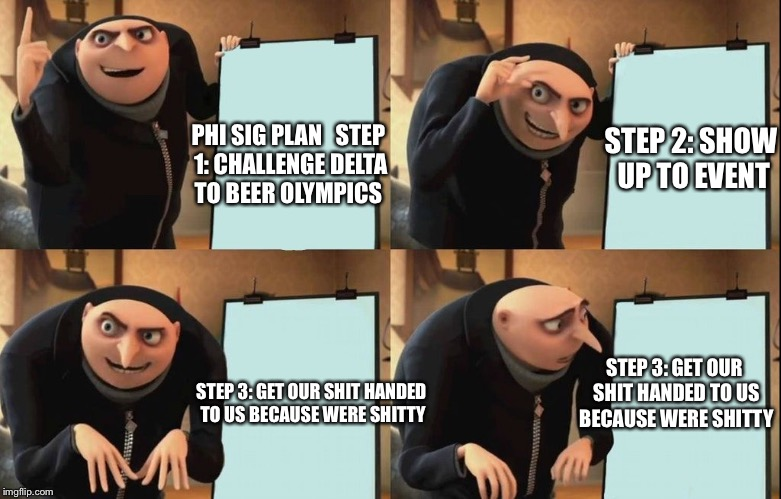 Despicable Me Diabolical Plan Gru Template | PHI SIG PLAN   STEP 1: CHALLENGE DELTA TO BEER OLYMPICS STEP 3: GET OUR SHIT HANDED TO US BECAUSE WERE SHITTY STEP 2: SHOW UP TO EVENT STEP  | image tagged in despicable me diabolical plan gru template | made w/ Imgflip meme maker