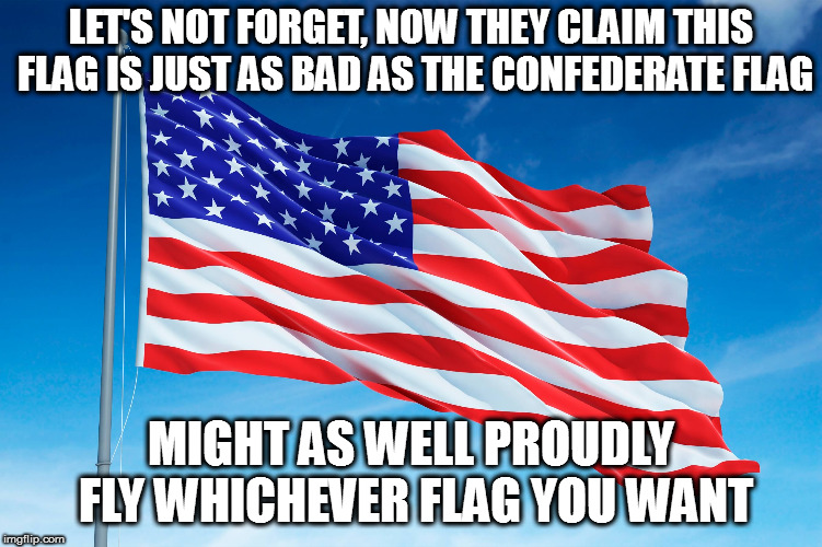 LET'S NOT FORGET, NOW THEY CLAIM THIS FLAG IS JUST AS BAD AS THE CONFEDERATE FLAG MIGHT AS WELL PROUDLY FLY WHICHEVER FLAG YOU WANT | made w/ Imgflip meme maker