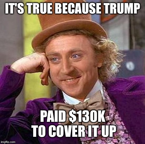 Creepy Condescending Wonka Meme | IT'S TRUE BECAUSE TRUMP PAID $130K TO COVER IT UP | image tagged in memes,creepy condescending wonka | made w/ Imgflip meme maker