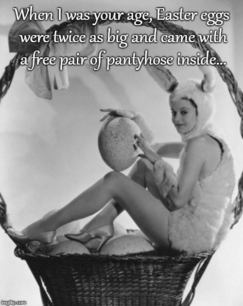 When I was your age... | When I was your age, Easter eggs were twice as big and came with a free pair of pantyhose inside... | image tagged in easter eggs,big,pantyhose,free | made w/ Imgflip meme maker
