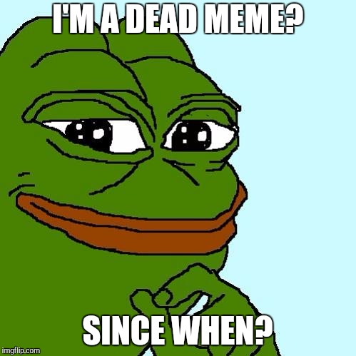 Dead meme week, a thecoffemaster and SilicaSandwhich event | I'M A DEAD MEME? SINCE WHEN? | image tagged in pepe,dead memes week | made w/ Imgflip meme maker