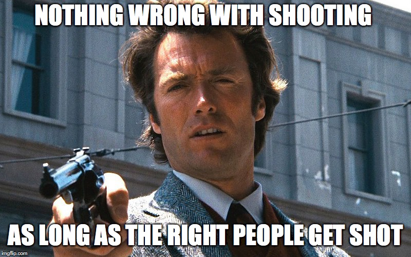 NOTHING WRONG WITH SHOOTING AS LONG AS THE RIGHT PEOPLE GET SHOT | image tagged in guns,clint eastwood | made w/ Imgflip meme maker