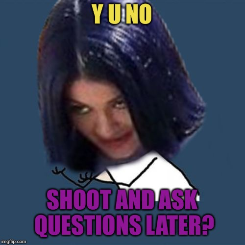 Kylie Y U No | Y U NO SHOOT AND ASK QUESTIONS LATER? | image tagged in kylie y u no | made w/ Imgflip meme maker