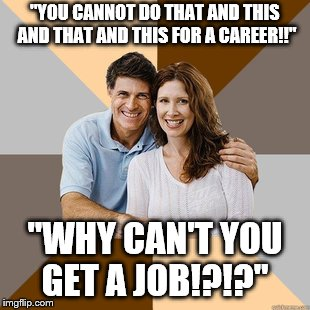 "Scumbag Parents | ""YOU CANNOT DO THAT AND THIS AND THAT AND THIS FOR A CAREER!!"" ""WHY CAN'T YOU GET A JOB!?!?"" 